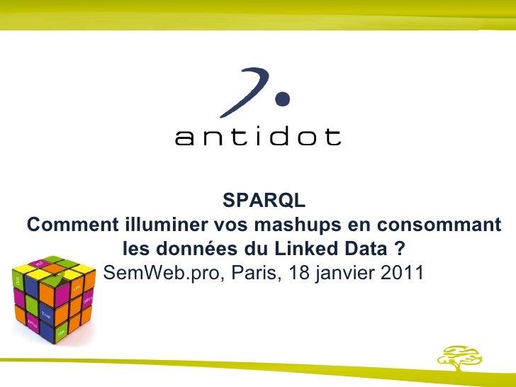 SPARQL Comment illuminer vos mashups en consommant les données du Linked Data ? SemWeb.pro, Paris, 18 janvier 2011  Présen...