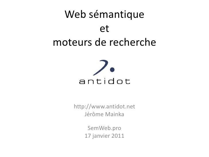 Web sémantiqueetmoteurs de recherche<br />http://www.antidot.net<br />Jérôme Mainka<br />SemWeb.pro<br />17 janvier 2011<b...