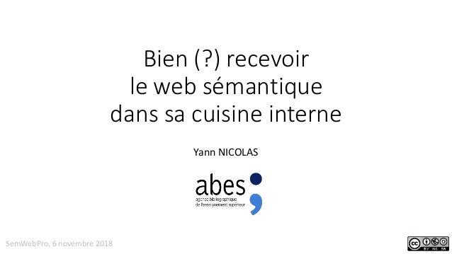 Bien (?) recevoir le web sémantique dans sa cuisine interne Yann NICOLAS SemWebPro, 6 novembre 2018