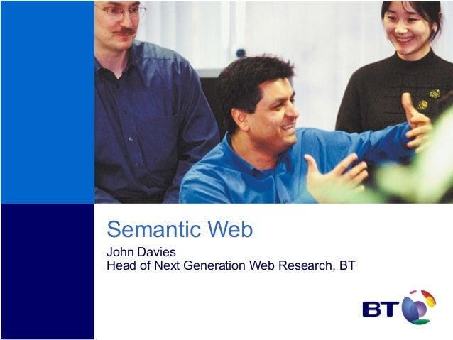 Semantic Web John Davies Head of Next Generation Web Research, BT