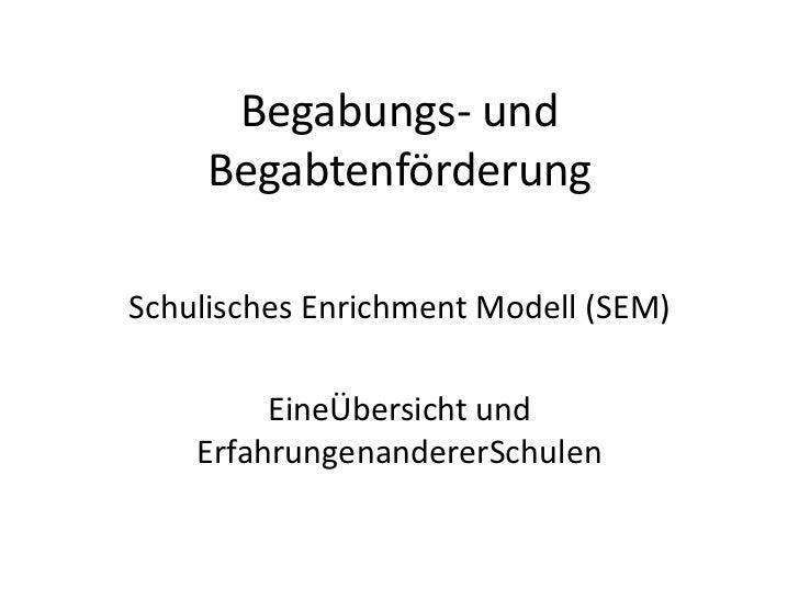 Begabungs- und Begabtenförderung<br />Schulisches Enrichment Modell (SEM)<br />EineÜbersicht und ErfahrungenandererSchulen...