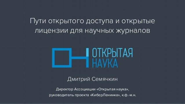 Директор Ассоциации «Открытая наука», руководитель проекта «КиберЛенинка», к.ф.-м.н. Дмитрий Семячкин Пути открытого досту...