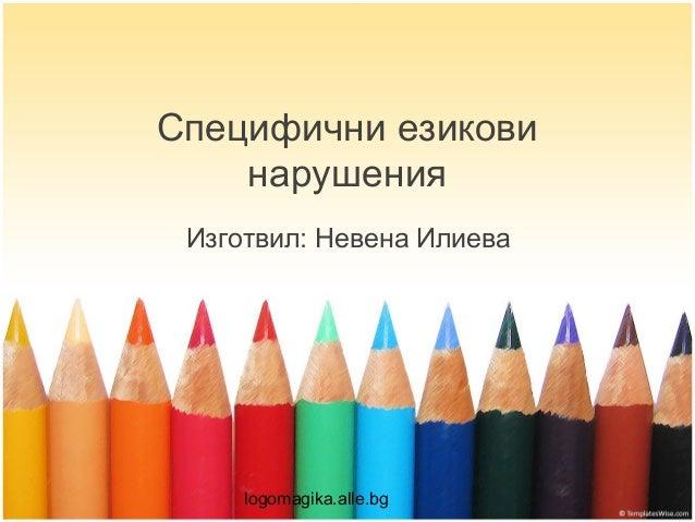 Специфични езикови    нарушения Изготвил: Невена Илиева     logomagika.alle.bg