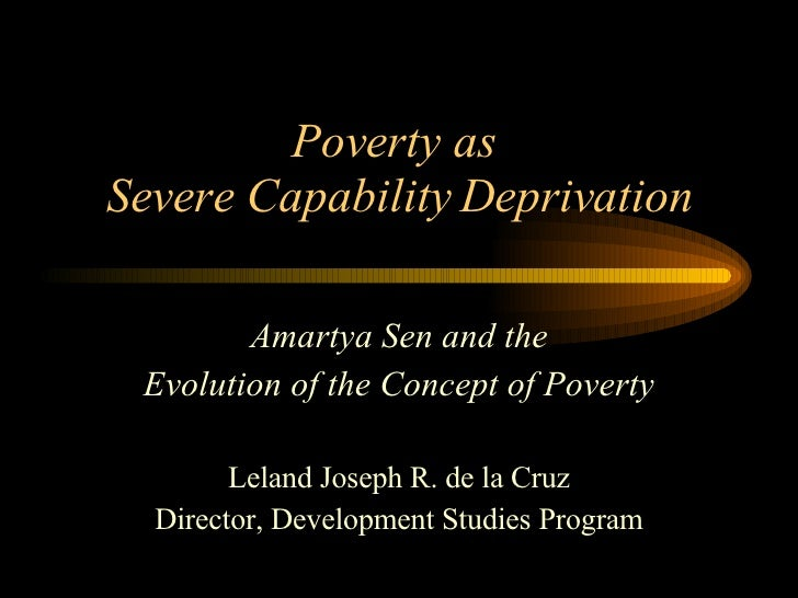Poverty as  Severe Capability Deprivation Amartya Sen and the Evolution of the Concept of Poverty Leland Joseph R. de la C...