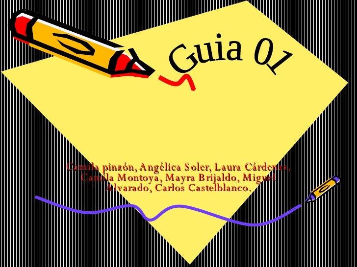 Camila pinzón, Angélica Soler, Laura Cárdenas, Camila Montoya, Mayra Brijaldo, Miguel Alvarado, Carlos Castelblanco. Guia 01