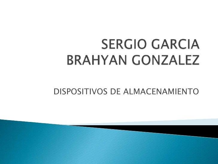 SERGIO GARCIABRAHYAN GONZALEZ<br />DISPOSITIVOS DE ALMACENAMIENTO<br />