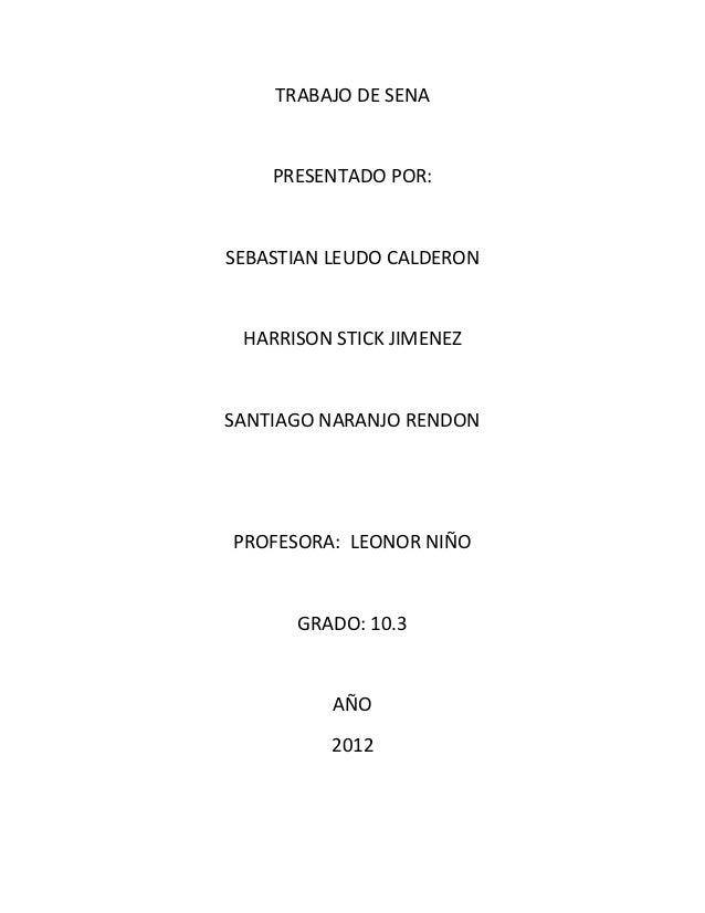 TRABAJO DE SENA    PRESENTADO POR:SEBASTIAN LEUDO CALDERON HARRISON STICK JIMENEZSANTIAGO NARANJO RENDONPROFESORA: LEONOR ...