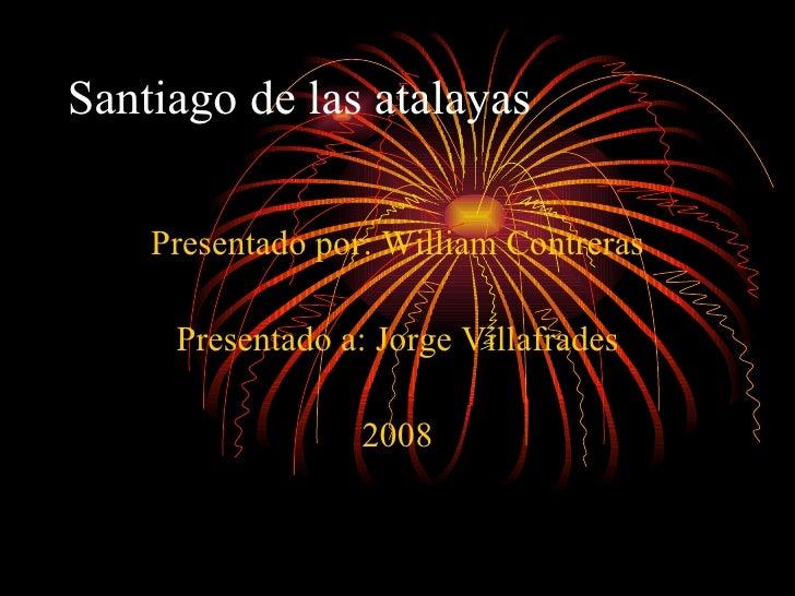 Santiago de las atalayas Presentado por: William Contreras Presentado a: Jorge Villafrades 2008
