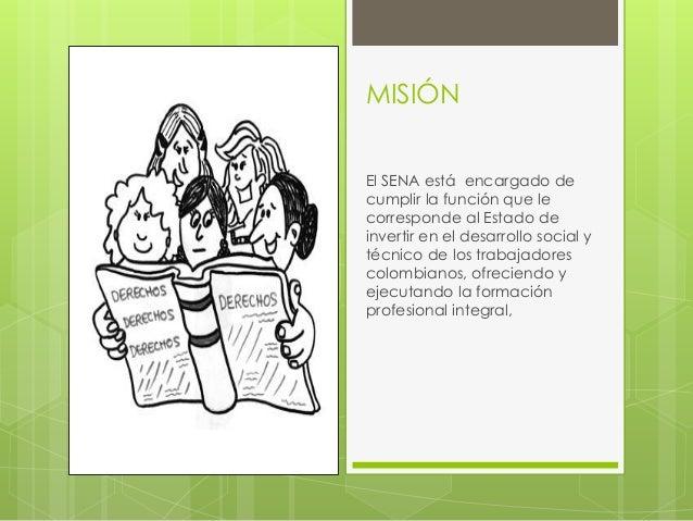 MISIÓN  El SENA está encargado de  cumplir la función que le  corresponde al Estado de  invertir en el desarrollo social y...