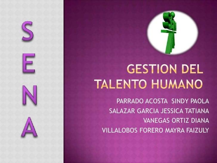 S<br />E<br />N<br />A<br />GESTION DEL TALENTO HUMANO<br />PARRADO ACOSTA  SINDY PAOLA<br />SALAZAR GARCIA JESSICA TATIAN...