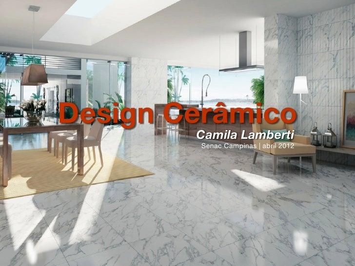 Design Cerâmico        Camila Lamberti        Senac Campinas | abril 2012