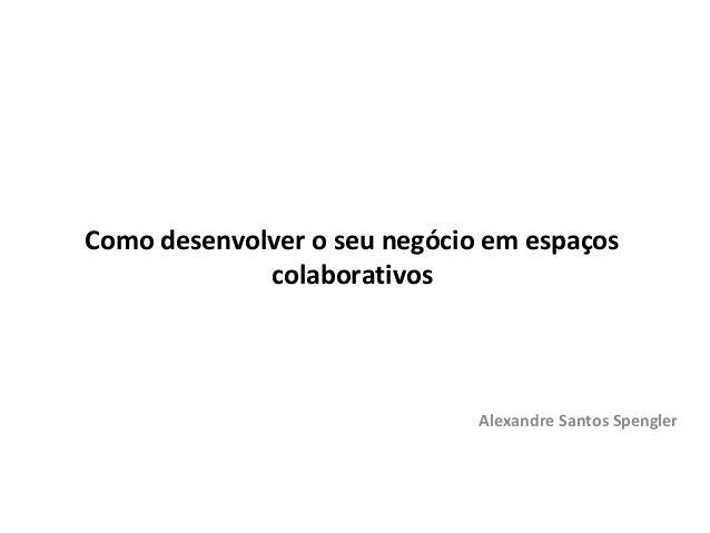 Como desenvolver o seu negócio em espaços             colaborativos                              Alexandre Santos Spengler