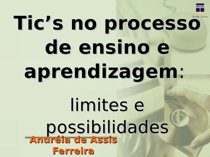 Tic's no processo    de ensino e  aprendizagem:      limites e    possibilidades  Andréia de Assis     Ferreira