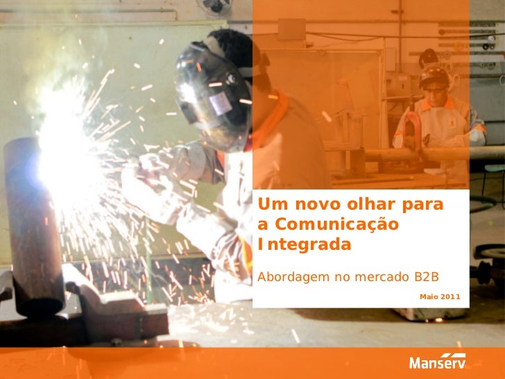 Um novo olhar paraa ComunicaçãoIntegradaAbordagem no mercado B2B                     Maio 2011