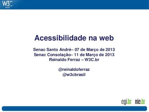 Acessibilidade na web Senac Santo André– 07 de Março de 2013 Senac Consolação– 11 de Março de 2013 Reinaldo Ferraz – W3C.b...