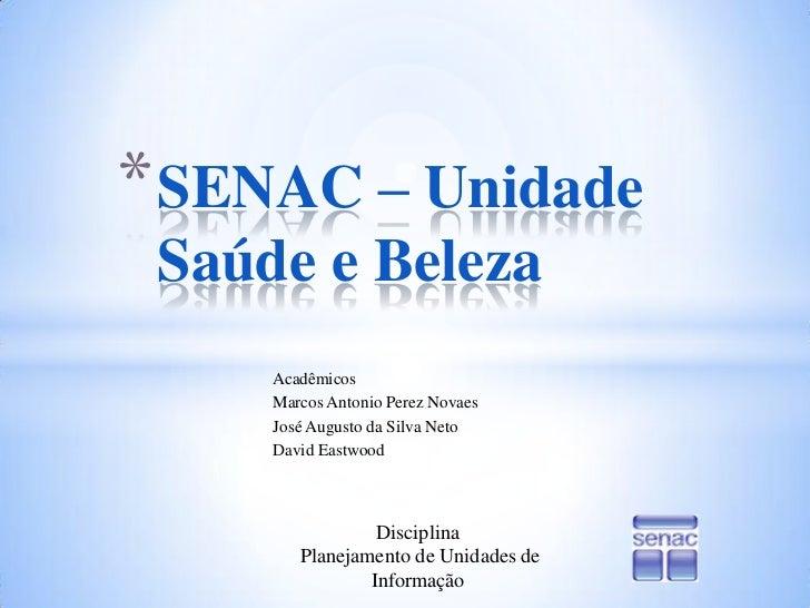 SENAC – Unidade Saúde e Beleza<br />Acadêmicos <br />Marcos Antonio Perez Novaes<br />José Augusto da Silva Neto<br />Davi...