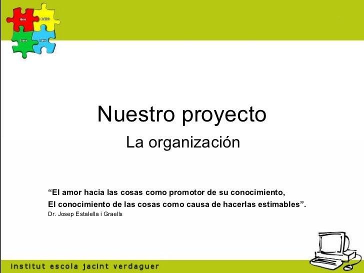 """Nuestro proyecto La organización """" El amor hacia las cosas como promotor de su conocimiento, El conocimiento de las cosas ..."""