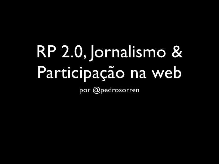 RP 2.0, Jornalismo & Participação na web      por @pedrosorren
