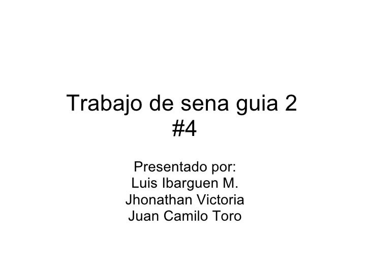 Trabajo de sena guia 2  #4 Presentado por: Luis Ibarguen M. Jhonathan Victoria Juan Camilo Toro