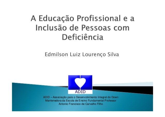 Edmilson Luiz Lourenço SilvaADID – Associação para o Desenvolvimento Integral do DownMantenedora da Escola de Ensino Funda...