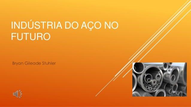INDÚSTRIA DO AÇO NO FUTURO Bryan Gileade Stuhler
