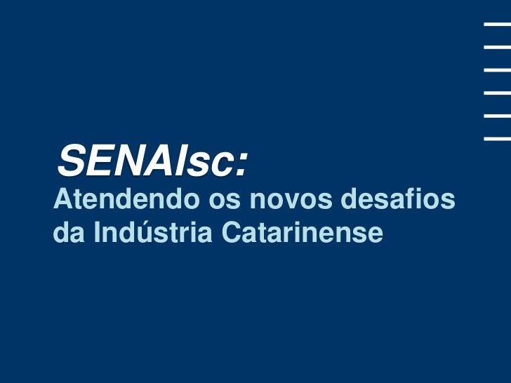 SENAIsc:Atendendo os novos desafiosda Indústria Catarinense