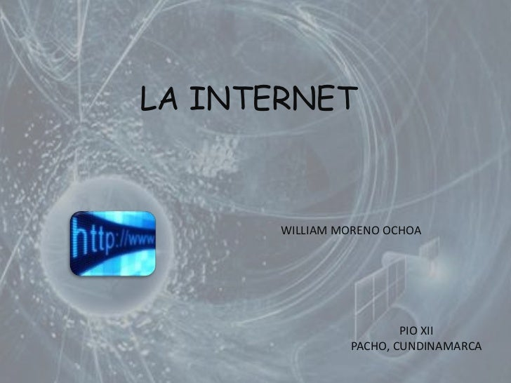 LA INTERNET<br />WILLIAM MORENO OCHOA<br />PIO XII<br />PACHO, CUNDINAMARCA <br />