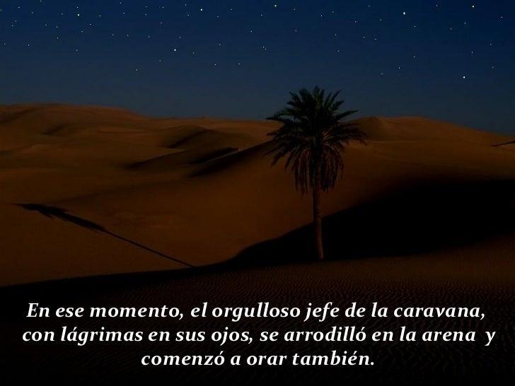 En ese momento, el orgulloso jefe de la caravana,  con lágrimas en sus ojos, se arrodilló en la arena  y comenzó a orar ta...