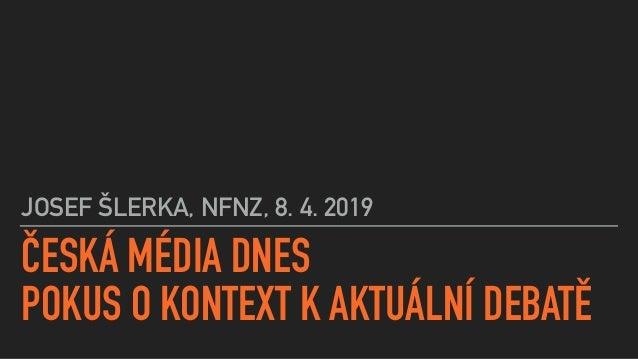 ČESKÁ MÉDIA DNES POKUS O KONTEXT K AKTUÁLNÍ DEBATĚ JOSEF ŠLERKA, NFNZ, 8. 4. 2019
