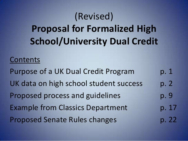 (Revised) Proposal for Formalized High School/University Dual Credit Contents Purpose of a UK Dual Credit Program p. 1 UK ...