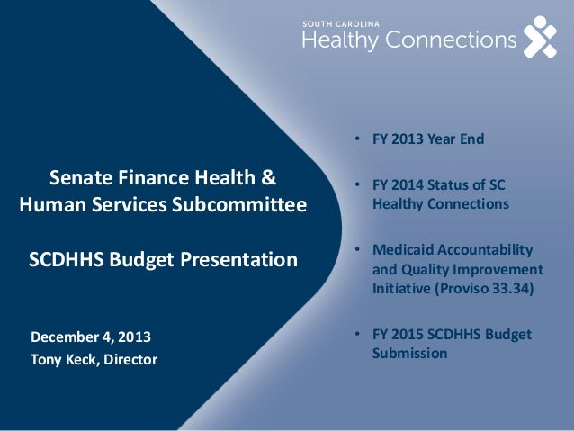 • FY 2013 Year End  Senate Finance Health & Human Services Subcommittee SCDHHS Budget Presentation  December 4, 2013 Tony ...