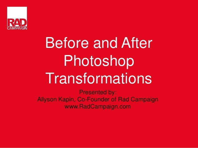 Before and After Photoshop Transformations Presented by: Allyson Kapin, Co-Founder of Rad Campaign www.RadCampaign.com