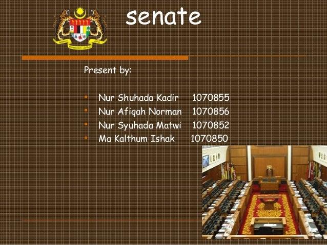senatePresent by: Nur Shuhada Kadir 1070855 Nur Afiqah Norman 1070856 Nur Syuhada Matwi 1070852 Ma Kalthum Ishak 1070850