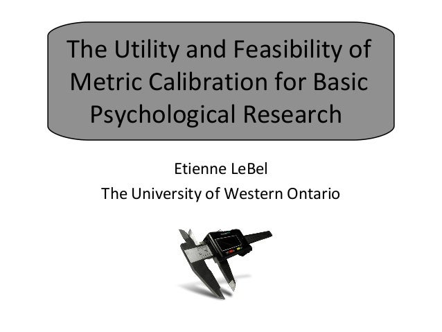 The Utility and Feasibility of Metric Calibration for Basic Psychological Research Etienne LeBel The University of Western...