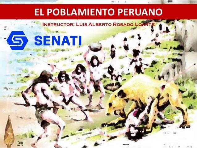 EL POBLAMIENTO PERUANO Instructor: Luis Alberto Rosado Loarte