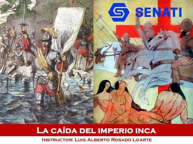 La caída del imperio inca Instructor: Luis Alberto Rosado Loarte