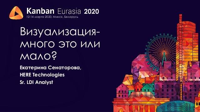 2020 12-14 марта 2020, Минск, Беларусь Визуализация- много это или мало? Екатерина Сенаторова, HERE Technologies Sr. LDI A...