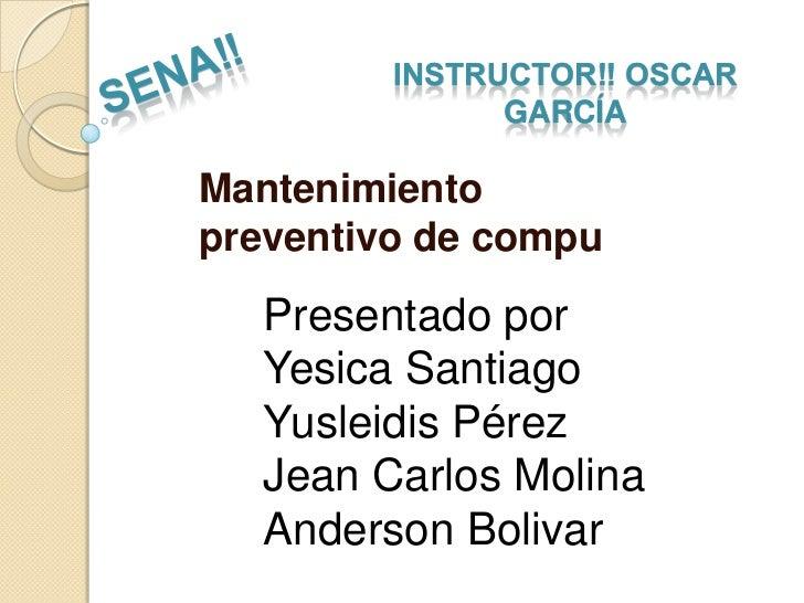 INSTRUCTOR‼ OSCAR               GARCÍAMantenimientopreventivo de compu   Presentado por   Yesica Santiago   Yusleidis Pére...