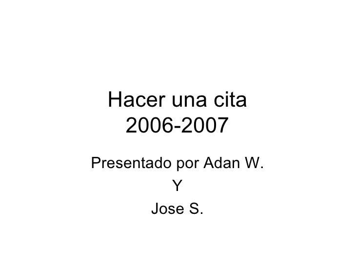 Hacer una cita 2006-2007 Presentado por Adan W. Y Jose S.