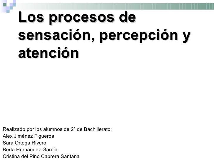 Los procesos de      sensación, percepción y      atenciónRealizado por los alumnos de 2º de Bachillerato:Alex Jiménez Fig...