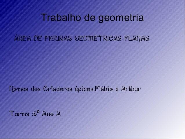 Trabalho de geometriaÁREA DE FIGURAS GEOMÉTRICAS PLANASNomes dos Criadores épicos:Flábio e ArthurTurma :6 Ano Aº