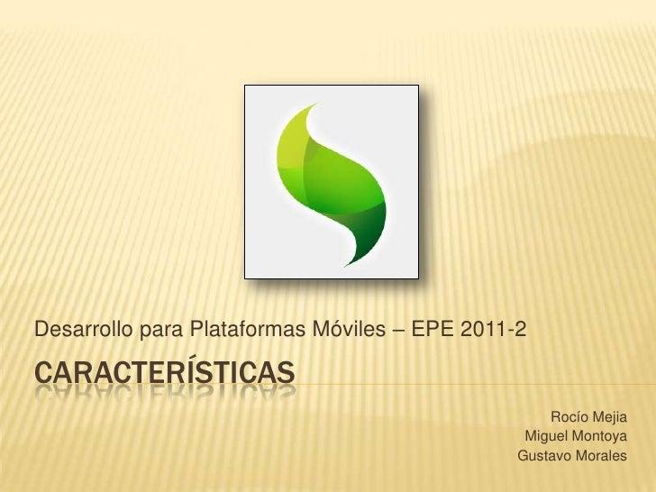características<br />DesarrolloparaPlataformasMóviles – EPE 2011-2<br />Rocío Mejia<br />Miguel Montoya<br />Gustavo Moral...