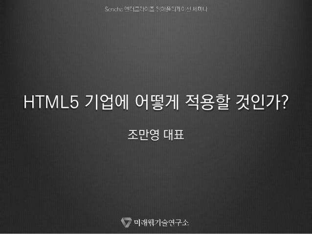 HTML5 기업에 어떻게 적용할 것인가? 조만영 대표