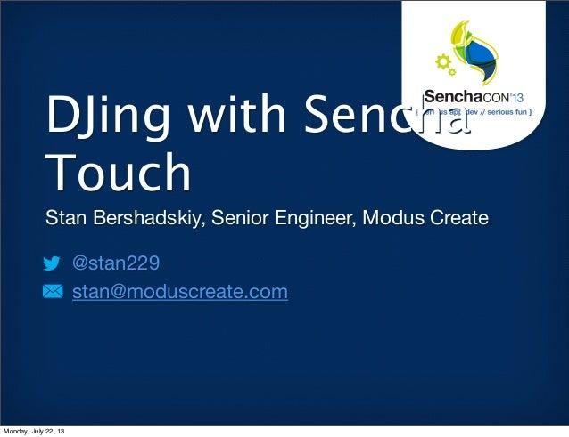 Stan Bershadskiy, Senior Engineer, Modus Create @stan229 stan@moduscreate.com DJing with Sencha Touch Monday, July 22, 13