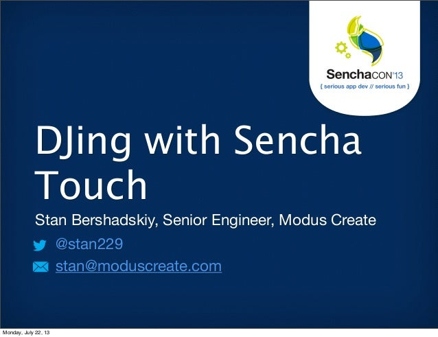 Stan Bershadskiy, Senior Engineer, Modus Create @stan229 stan@moduscreate.com DJing with Sencha Touch Monday, July 22, 13