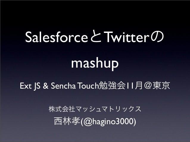 SalesforceとTwitterの mashup Ext JS & Sencha Touch勉強会11月@東京 株式会社マッシュマトリックス 西林孝(@hagino3000)