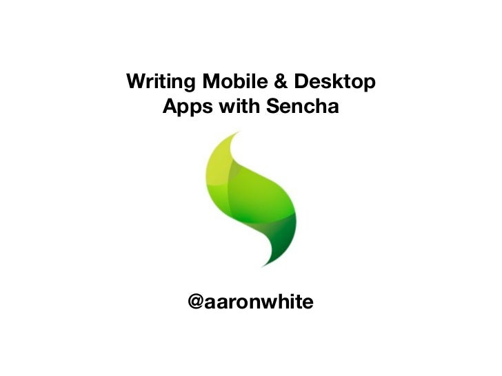 Writing Mobile & Desktop    Apps with Sencha     @aaronwhite