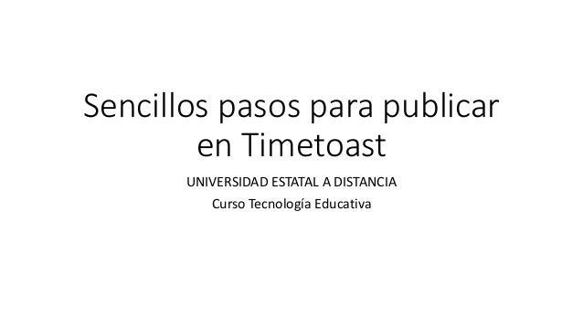 Sencillos pasos para publicar en Timetoast UNIVERSIDAD ESTATAL A DISTANCIA Curso Tecnología Educativa