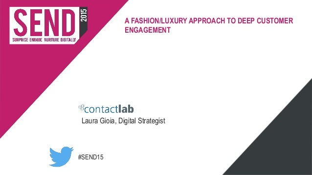 #SEND15 A FASHION/LUXURY APPROACH TO DEEP CUSTOMER ENGAGEMENT Laura Gioia, Digital Strategist