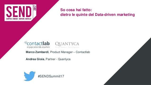 #SENDSummit17 So cosa hai fatto: dietro le quinte del Data-driven marketing Marco Zambardi, Product Manager – Contactlab A...